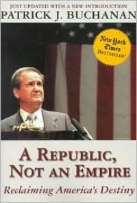 A Republic, Not an Empire: Reclaiming America's Destiny - Patrick J. Buchanan