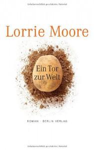Ein Tor Zur Welt: Roman - Lorrie Moore, Frank Heibert, Patricia Klobusiczky
