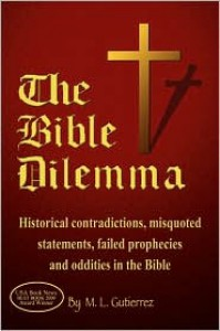 The Bible Dilemma: Historical Contradictions, Misquoted Statements, Failed Prophecies and Oddities in the Bible - M. L. Gutierrez