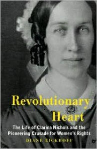 Revolutionary Heart: The Life of Clarina Nichols and the Pioneering Crusade for Women's Rights - Diane Eickhoff