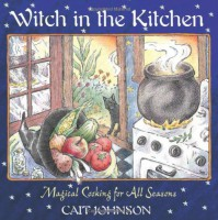 Witch in the Kitchen: Magical Cooking for All Seasons - Cait Johnson