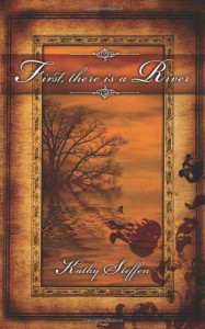 First, There Is a River - Kathy Steffen