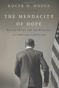 The Mendacity of Hope: Barack Obama and the Betrayal of American Liberalism - Roger D. Hodge
