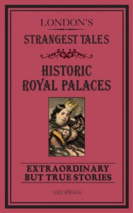 London's Strangest Tales: The Royal Palaces: Extraordinary but True Stories - Iain Spragg