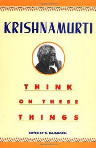 Think on These Things - Jiddu Krishnamurti, D. Rajagopal