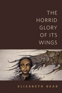 The Horrid Glory of Its Wings - Elizabeth Bear