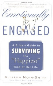 """Emotionally Engaged: A Bride's Guide to Surviving the """"Happiest"""" Time of Her Life - Allison Moir-Smith"""