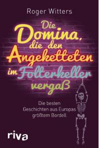 Die Domina, die den Angeketteten im Folterkeller vergaß: Die besten Geschichten aus Europas größtem Bordell - Roger Witters