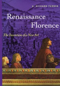 Renaissance Florence: The Invention of a New Art (Reprint) - Richard A. Turner