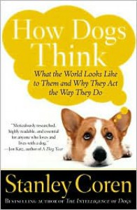 How Dogs Think: What the World Looks Like to Them and Why They Act the Way They Do - Stanley Coren