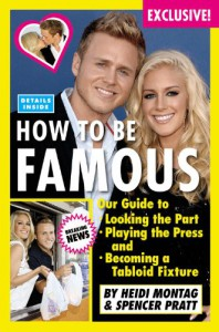 How to Be Famous: Our Guide to Looking the Part, Playing the Press, and Becoming a Tabloid Fixture - Heidi Montag, Spencer Pratt