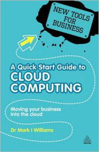 A Quick Start Guide to Cloud Computing: Moving Your Business into the Cloud - Mark I. Williams