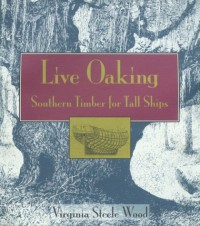Live Oaking: Southern Timber for Tall Ships - Virginia Steele Wood