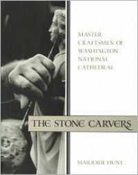 The Stone Carvers: Master Craftsmen of Washington National Cathedral - Marjorie Hunt