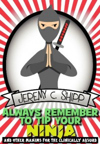 Always Remember to Tip Your Ninja: And Other Maxims for the Clinically Absurd - Jeremy C. Shipp