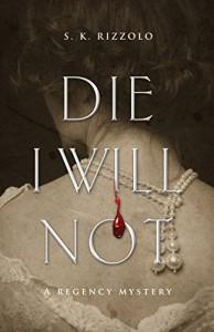 Die I Will Not: A Regency Mystery - S. K. Rizzolo