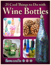 25 Cool Things to Do with Wine Bottles - Julia Litz, Conner,  Melissa