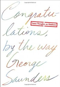 Congratulations, by the way: Some Thoughts on Kindness - George Saunders