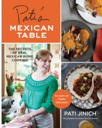 Pati's Mexican Table: The Secrets of Real Mexican Home Cooking - Pati Jinich