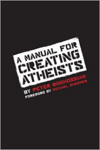A Manual for Creating Atheists - Peter Boghossian, Michael Shermer