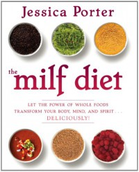 The MILF Diet: Let the Power of Whole Foods Transform Your Body, Mind, and Spirit . . . Deliciously! - Jessica Porter