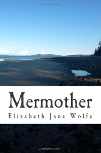 Mermother: An Account of What Happened in the Sea - Elizabeth Jane Wolfe