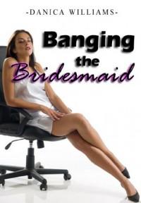 Banging the Bridesmaid- Erotic Sex Story (Erotica Short Stories) - Danica Williams