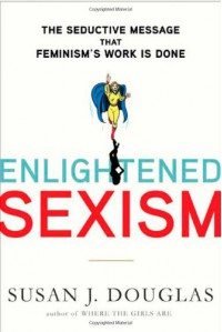 Enlightened Sexism: The Seductive Message That Feminism's Work Is Done - Susan J. Douglas