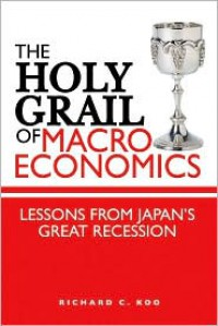 The Holy Grail of Macroeconomics: Lessons from Japan's Great Recession - Richard C. Koo