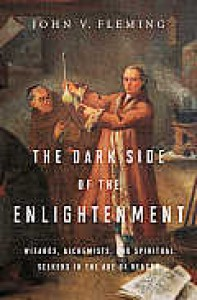 The Dark Side of the Enlightenment: Wizards, Alchemists, and Spiritual Seekers in the Age of Reason - John V Fleming