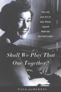 Shall We Play That One Together?: The Life and Art of Jazz Piano Legend Marian McPartland - Paul De Barros