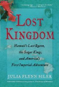 Lost Kingdom: Hawaii's Last Queen, the Sugar Kings and America's First Imperial Adventure - Julia Flynn Siler