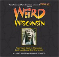 Weird Wisconsin: Your Travel Guide to Wisconsin's Local Legends and Best Kept Secrets - Linda S. Godfrey, Richard D. Hendricks, Mark Moran, Mark Sceurman