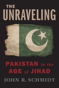 The Unraveling: Pakistan in the Age of Jihad - John R. Schmidt