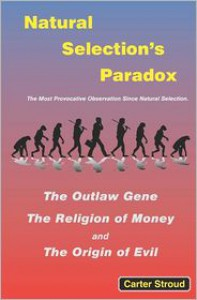 Natural Selection's Paradox: The Outlaw Gene, the Religion of Money, and the Origin of Evil - Carter Stroud