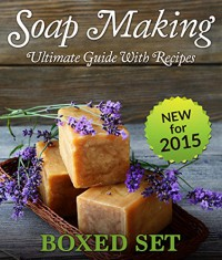 Soap Making Ultimate Guide With Recipes (Boxed Set): 3 Books In 1 Ultimate Soap Making Guide For Beginners With Easy to Make Recipes - Speedy Publishing