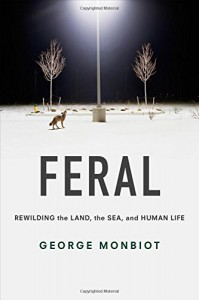 Feral: Rewilding the Land, the Sea, and Human Life - George Monbiot, George Monbiot