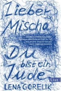 Lieber Mischa (...der du fast Schlomo Adolf Grinblum geheissen hättest, es tut mir so leid, dass ich dir das nicht ersparen konnte: Du bist ein Jude) - Lena Gorelik