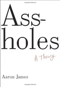 Assholes: A Theory - Aaron James