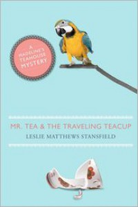 Mr. Tea and the Traveling Teacup: A Madeline's Teahouse Mystery - Leslie Matthews Stansfield