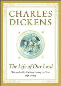 The Life of Our Lord: Written for His Children During the Years 1846 to 1849 - Charles Dickens