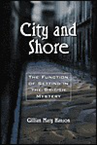 City and Shore: The Function of Setting in the British Mystery - Gillian Mary Hanson