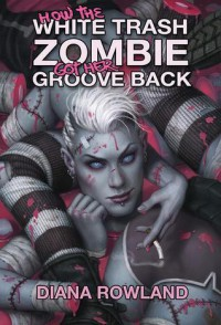How the White Trash Zombie Got Her Groove Back - Diana Rowland