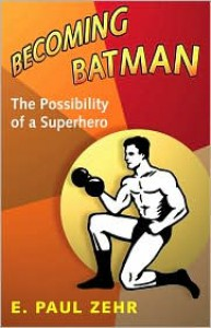 Becoming Batman: The Possibility of a Superhero - E. Paul Zehr