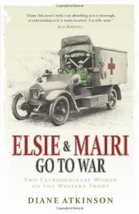 Elsie and Mairi Go to War: Two Extraordinary Women on the Western Front - Diane Atkinson