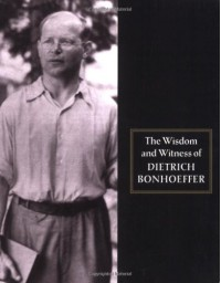 The Wisdom and Witness of Dietrich Bonhoeffer - Dietrich Bonhoeffer