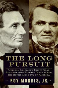 The Long Pursuit: Abraham Lincoln's Thirty-Year Struggle with Stephen Douglas for the Heart and Soul of America - Roy Morris Jr.