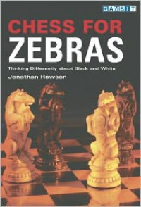 Chess for Zebras: Thinking Differently about Black and White - Jonathan Rowson