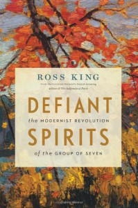 Defiant Spirits: The Modernist Revolution of the Group of Seven - Ross King