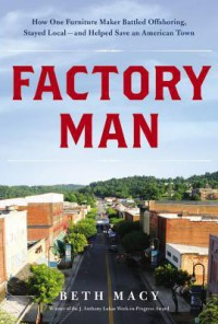 Factory Man: How One Furniture Maker Battled Offshoring, Stayed Local - and Helped Save an American Town - Beth Macy